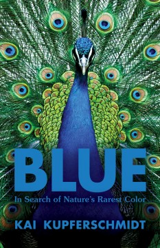 Blue : In Search of Nature's Rarest Color