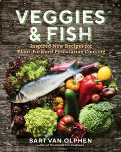 Veggies & Fish : Inspired New Recipes for Plant-forward Pescatarian Cooking