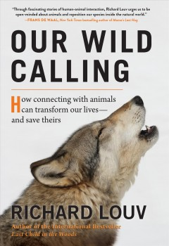 Our Wild Calling : How Connecting With Animals Can Transform Our Lives—and Save Theirs