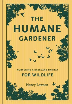 The humane gardener : nurturing a backyard habitat for wildlife / Nancy Lawson. - Nancy Lawson.