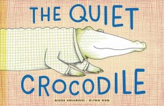 The quiet crocodile /  by Natacha Andriamirado and Delphine Renon.