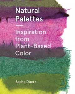 Natural palettes : inspiration from plant-based color / Sasha Duerr.