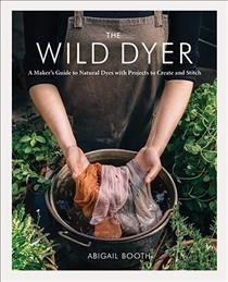 The wild dyer : a maker's guide to natural dyes with projects to create and stitch / Abigail Booth. - Abigail Booth.