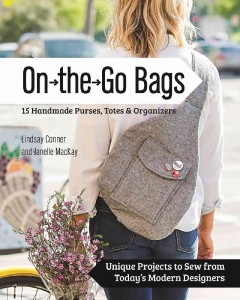 On the go bags : 15 handmade purses, totes & organizers : unique projects to sew from today's modern designers / Lindsay Conner and Janelle MacKay.