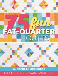 77 fun fat-quarter quilts : 13 quilts + 64 innovative variations / compiled by Roxane Cerda.