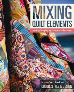 Mixing quilt elements : a modern look at color, style & design / Kathy Doughty of Material Obsession ; editor, Karla Menaugh ; illustrator, Tim Manibusan.