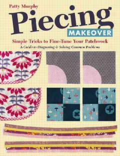Piecing makeover : simple tricks to fine-tune your patchwork--a guide to diagnosing & solving common problems / Patty Murphy.