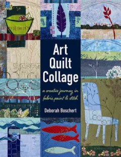 Art quilt collage : a creative journey in fabric, paint & stitch / Deborah Boschert. - Deborah Boschert.