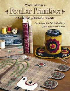 Robin Vizzone's peculiar primitives : a collection of eclectic projects : hand-dyed wool & embroidery - quilts, dolls, pillows & more.