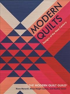 Modern quilts : designs of the new century / the Modern Quilt Guild ; Riane Menardi, Alissa Haight Carlton, and Heather Grant.