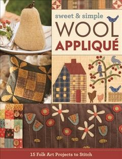 Sweet & Simple Wool Appliqué : 15 Folk Art Projects to Stitch