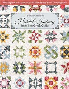 Harriet's Journey from Elm Creek Quilts : 100 Sampler Blocks Inspired by the Best-Selling Novel, Circle of Quilters.