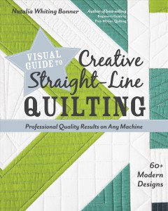 Visual guide to creative straight-line quilting : 60+ modern designs : professional-quality results on any machine / Natalia Whiting Bonner. - Natalia Whiting Bonner.