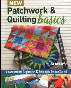 New Patchwork & Quilting Basics : A Handbook for Beginners - 12 Projects to Get You Started