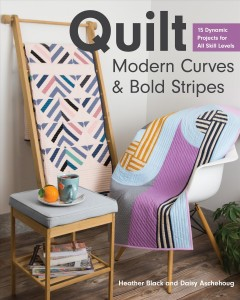 Quilt Modern Curves & Bold Stripes : 15 Dynamic Projects for All Skill Levels