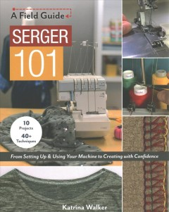 Serger 101 : From Setting Up & Using Your Machine to Creating With Confidence: 10 Projects & 40+ Techniques