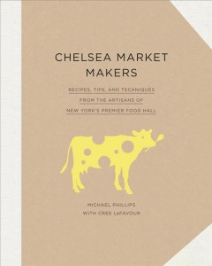 Chelsea market makers : recipes, tips, and techniques from the artisans of New York's premier food hall / by Michael Phillips with Cree LeFavour. - by Michael Phillips with Cree LeFavour.