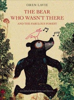 Bear who wasn't there : and the fabulous forest / Oren Lavie ; illustrations by Wolf Erlbruch. - Oren Lavie ; illustrations by Wolf Erlbruch.