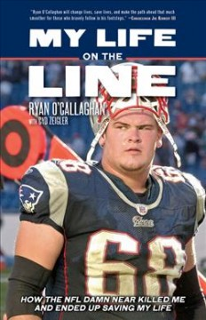 My life on the line : how the NFL damn near killed me, and ended up saving my life / Ryan O'Callaghan with Cyd Zeigler.