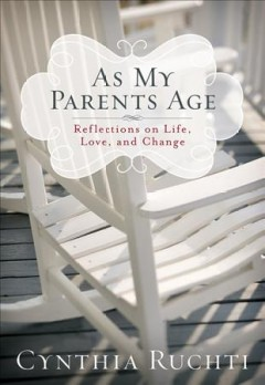 As my parents age : reflections on life, love, and change / by Cynthia Ruchti.