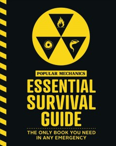 Popular Mechanics Essential Survival Guide : The Only Book You Need in Any Emergency