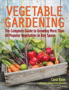 Vegetable gardening : the complete guide to growing more than 40 popular vegetables in any space / Carol Klein ; contributing editor, Fiona Gilsenan.