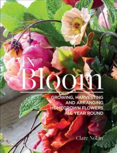 In Bloom : Growing, Harvesting, and Arranging Homegrown Flowers All Year Round
