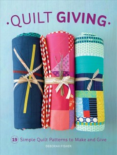 Quilt giving : 19 simple quilt patterns to make and give / Deborah Fisher.