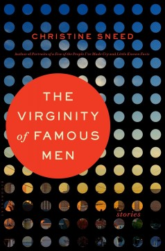 The virginity of famous men : stories / Christine Sneed.
