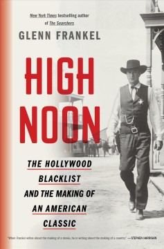 High Noon : The Hollywood Blacklist and the Making of an American Classic