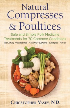 Natural Compresses and Poultices : Safe and Simple Folk Medicine Treatments for 70 Common Conditions