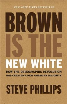 Brown is the new white : how the demographic revolution has created a new American majority / Steve Phillips. - Steve Phillips.