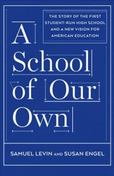 School of Our Own : The Story of the First Student-run High School and a New Vision for American Education