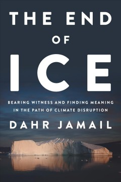 End of Ice : Bearing Witness and Finding Meaning in the Path of Climate Disruption