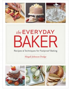 The everyday baker : recipes & techniques for foolproof baking breads, pastries, cakes, pies, cookies, and more / Abigail Johnson Dodge.