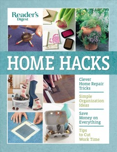 Reader's Digest Home Hacks : Clever DIY Tips and Tricks for Fixing, Organizing, Decorating, and Managing Your Household