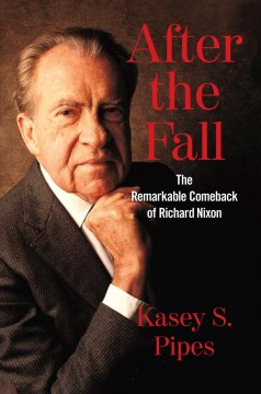 After the fall : the remarkable comeback of Richard Nixon / Kasey S. Pipes. - Kasey S. Pipes.