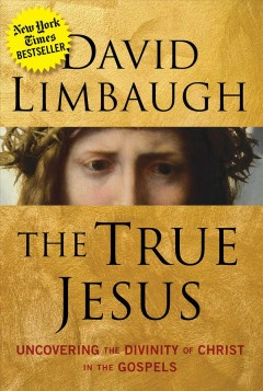 The true Jesus : uncovering the divinity of Christ in the gospels / David Limbaugh.