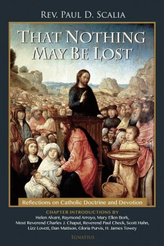 That Nothing May Be Lost : Reflections on Catholic Doctrine and Devotion