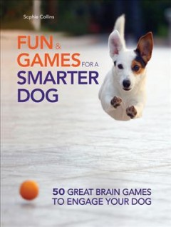 Fun & games for a smarter dog /  Sophie Collins.