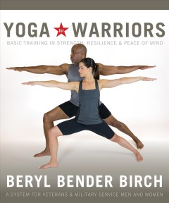 Yoga for warriors : basic training in strength, resilience, and peace of mind : a system for veterans and military service men and women / Beryl Bender Birch.