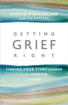 Getting Grief Right : Finding Your Story of Love in the Sorrow of Loss