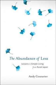 The abundance of less : lessons in simple living from rural Japan / Andy Couturier. - Andy Couturier.