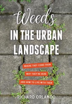 Weeds in the urban landscape : where they come from, why they're here, and how to live with them / Richard Orlando. - Richard Orlando.