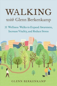 Walking With Glenn Berkenkamp : 35 Wellness Walks to Expand Awareness, Increase Vitality, and Reduce Stress