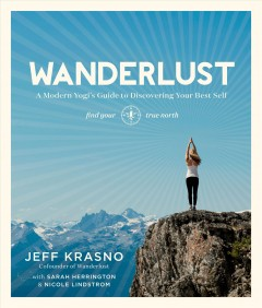 Wanderlust : a modern yogi's guide to discovering your best self / Jeff Krasno with Sarah Herrington & Nicole Lindstrom.