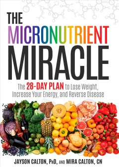 The micronutrient miracle : the 28-day plan to lose weight, increase your energy, and reverse disease / Jayson Calton, PhD, and Mira Calton, CN.