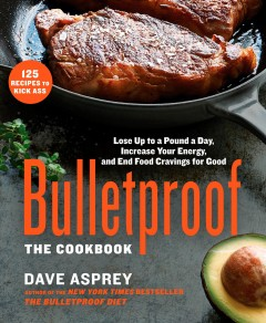 Bulletproof : the cookbook, lose up to a pound a day, increase your energy, and end your cravings for good / Dave Asprey.