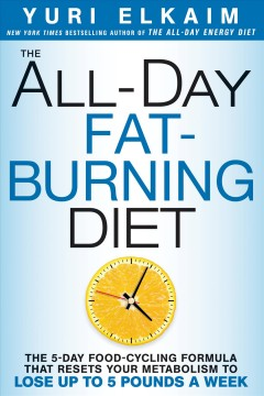 All-day fat-burning diet : the 5-day food-cycling formula that resets your metabolism to lose up to 5 pounds a week / Yuri Elkaim.