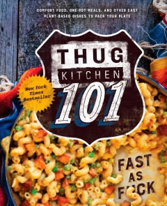 Thug Kitchen 101 : fast as fuck : comfort food, one-pot meals, and other easy plant-based dishes to pack your plate / Thug Kitchen, LLC ; Matt Holloway, and Michelle Davis.